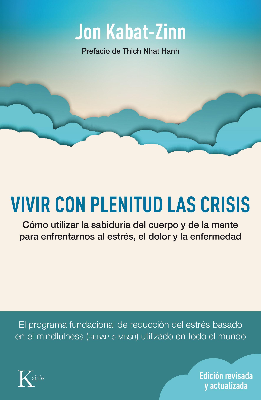 Vivir con Plenitud las Crisis (Ed. Revisada y Actualizada): Como Utilizar la Sabiduria del Cuerpo y de la Mente Para Enfrentarnos al Estres, el Dolor y la Enfermedad - Jon Kabat-Zinn - Kairós