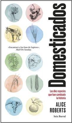 Domesticados. Las Diez Especies que han Cambiado la Historia - Alice Roberts - Seix Barral