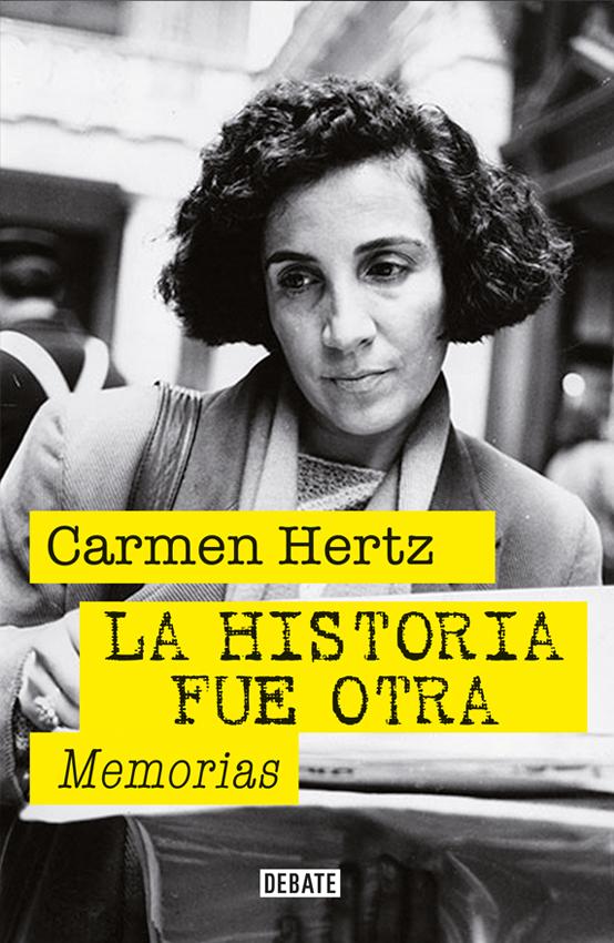 La Historia fue Otra. Memorias - Carmen Hertz - Debate