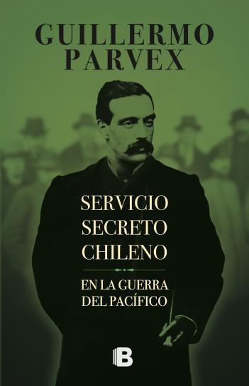 Servicio Secreto Chileno en la Guerra del Pacífico - Guillermo Parvex - Ediciones B