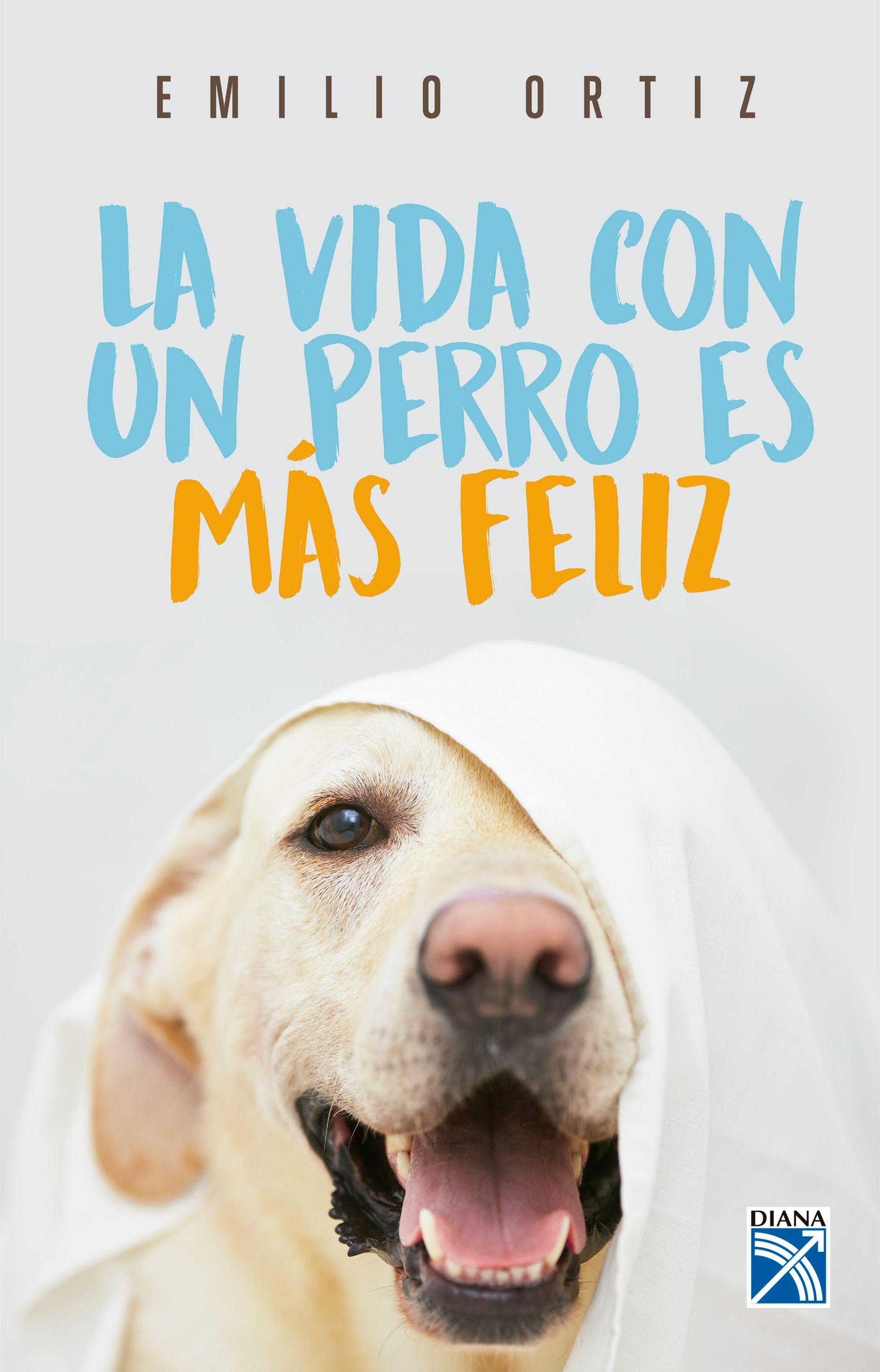 La Vida con un Perro es mas Feliz - Emilio Ortiz - Planeta