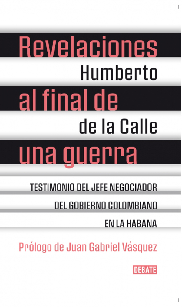 Revelaciones al Final de una Guerra. Testimonio del Jefe Negociador del Gobierno Colombiano en la Habana