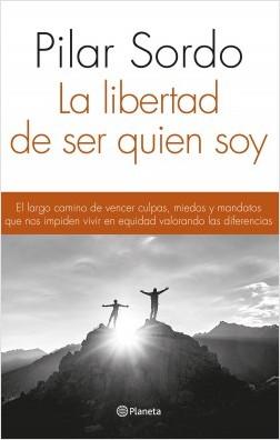 Libertad de ser Quien Soy. El Largo Camino de Vencer Culpas, Miedos - Pilar Sordo - Planeta