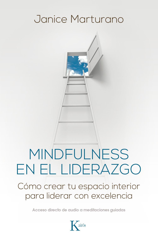 Mindfulness en el Liderazgo: Cómo Crear tu Espacio Interior Para Liderar con Excelencia - Janice Marturano - Kairos