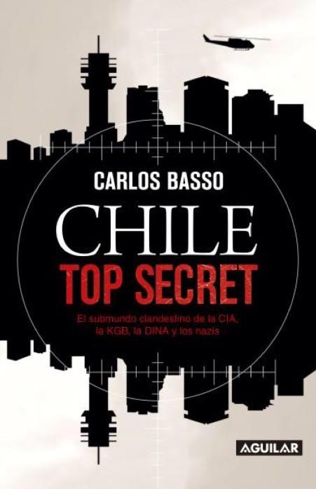 Chile top Secret: El Submundo Clandestino de la Cia, la Kgb, la Dina y los Nazis - Carlos Basso - Aguilar