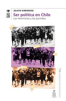 Ser Política en Chile. Las Feministas y los Partidos - Julieta Kirkwood - Lom