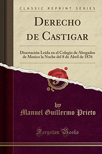 Derecho de Castigar: Disertación Leída en el Colegio de Abogados de Mexico la Noche del 8 de Abril de 1876 (Classic Reprint)