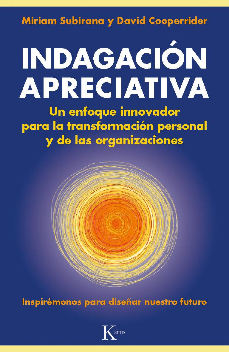 Indagación Apreciativa: Un Enfoque Innovador Para la Transformación Personal y de las Organizaciones - Miriam Subirana,David Cooperrider - Kairos